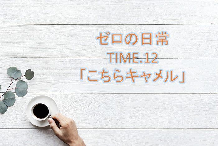 【ゼロの日常】漫画12話「こちらキャメル」ネタバレ感想!