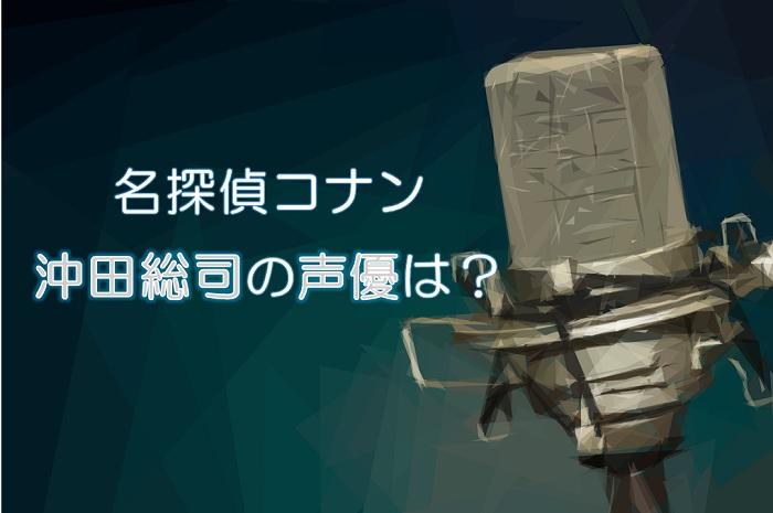 【名探偵コナン】沖田総司の声優は遊佐浩二!YAIBAでは誰?