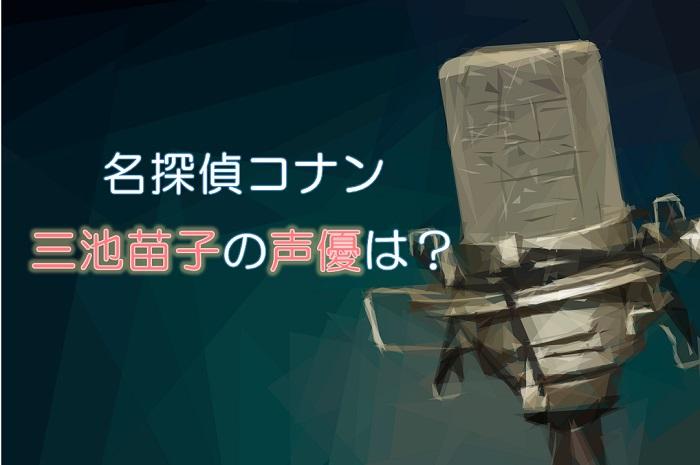 【名探偵コナン】三池苗子の声優は田中理恵!変更はあった?