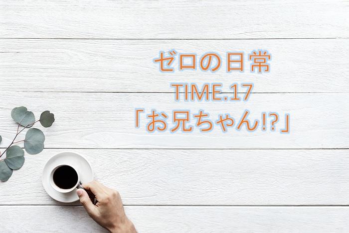 【ゼロの日常】漫画17話「お兄ちゃん!?」ネタバレ感想!