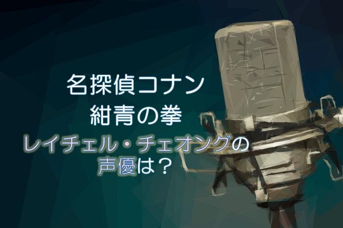 コナン映画2019【紺青の拳】秘書レイチェルのゲスト声優は河北麻友子!評判は?