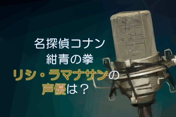 コナン映画2019【紺青の拳】リシの声優は梶裕貴!実は2度目の出演?