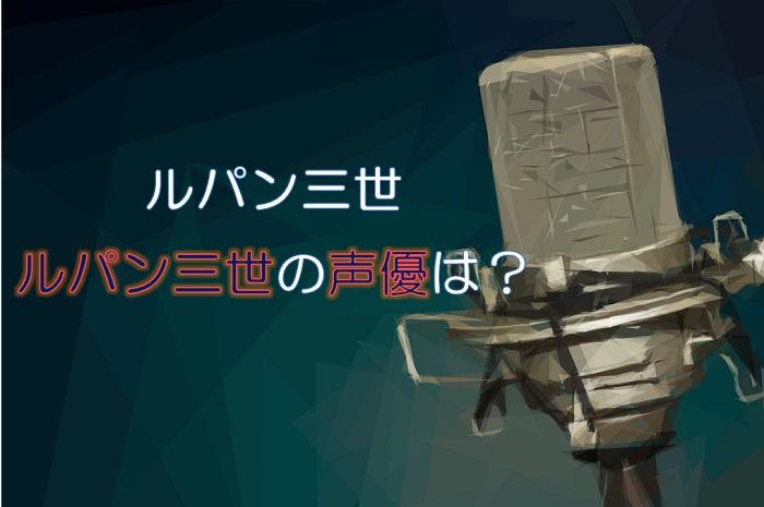 【ルパン三世】ルパンの声優は栗田貫一!初代は誰?声あてキャラ一覧!