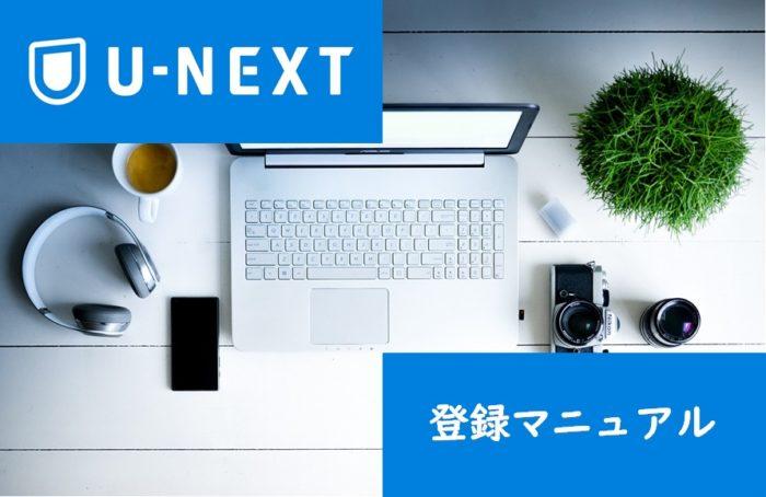 U-NEXTの登録方法をマニュアルで解説!注意事項やよくある質問も紹介!